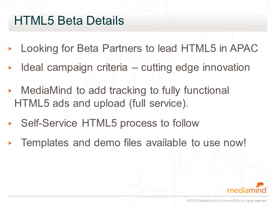 © 2012 MediaMind | A division of DG | All rights reserved HTML5 Beta Details ▸ Looking for Beta Partners to lead HTML5 in APAC ▸ Ideal campaign criter