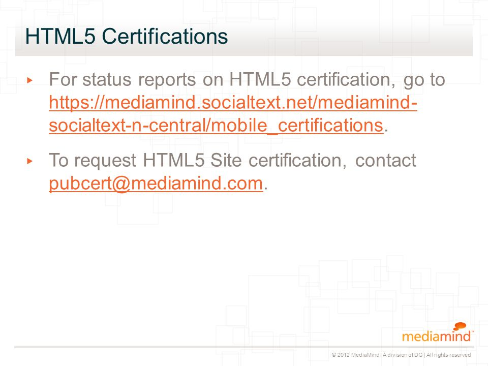 © 2012 MediaMind | A division of DG | All rights reserved HTML5 Certifications ▸ For status reports on HTML5 certification, go to https://mediamind.so
