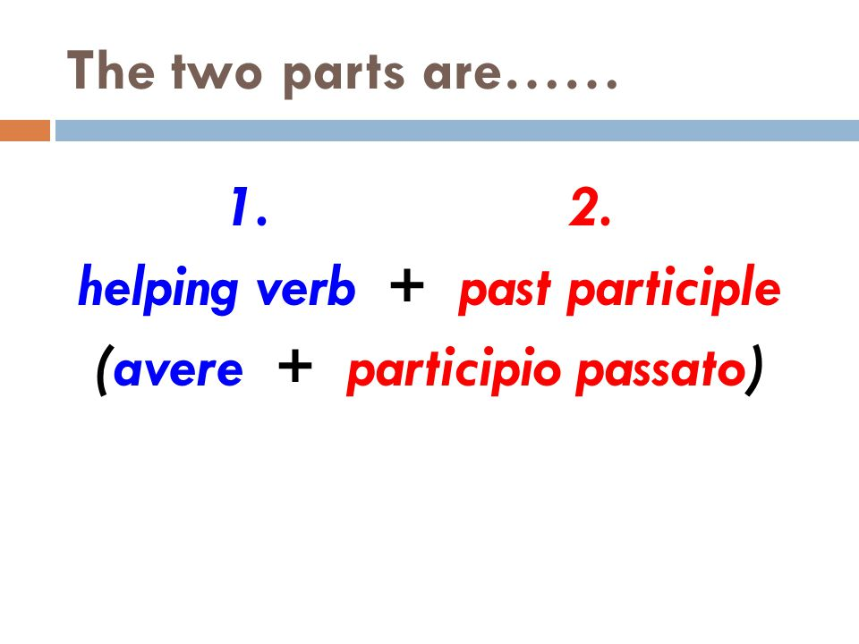 The two parts are…… 1.2. helping verb + past participle (avere + participio passato)