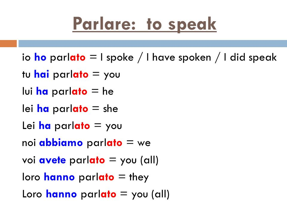 Parlare: to speak io ho parlato = I spoke / I have spoken / I did speak tu hai parlato = you lui ha parlato = he lei ha parlato = she Lei ha parlato = you noi abbiamo parlato = we voi avete parlato = you (all) loro hanno parlato = they Loro hanno parlato = you (all)