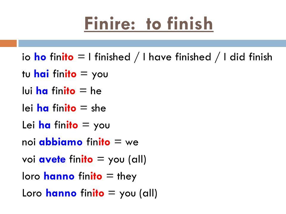Finire: to finish io ho finito = I finished / I have finished / I did finish tu hai finito = you lui ha finito = he lei ha finito = she Lei ha finito = you noi abbiamo finito = we voi avete finito = you (all) loro hanno finito = they Loro hanno finito = you (all)