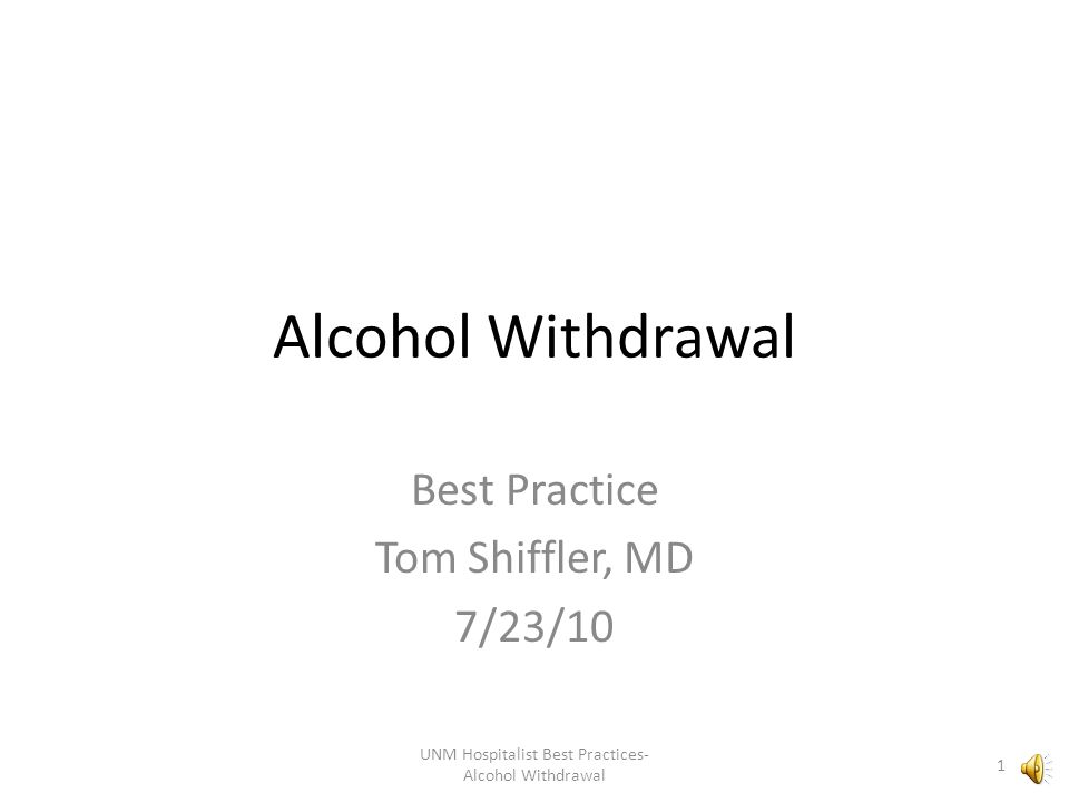 Alcohol Withdrawal Best Practice Tom Shiffler, MD 7/23/10 1 UNM Hospitalist Best Practices- Alcohol Withdrawal