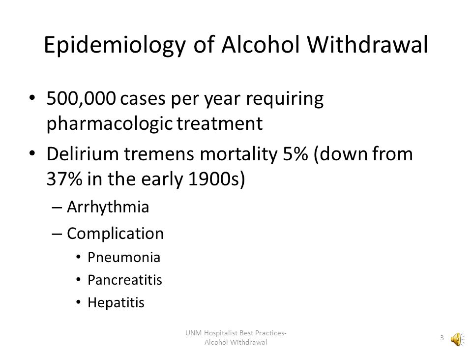 Epidemiology of Alcohol Withdrawal 500,000 cases per year requiring pharmacologic treatment Delirium tremens mortality 5% (down from 37% in the early 1900s) – Arrhythmia – Complication Pneumonia Pancreatitis Hepatitis 3 UNM Hospitalist Best Practices- Alcohol Withdrawal
