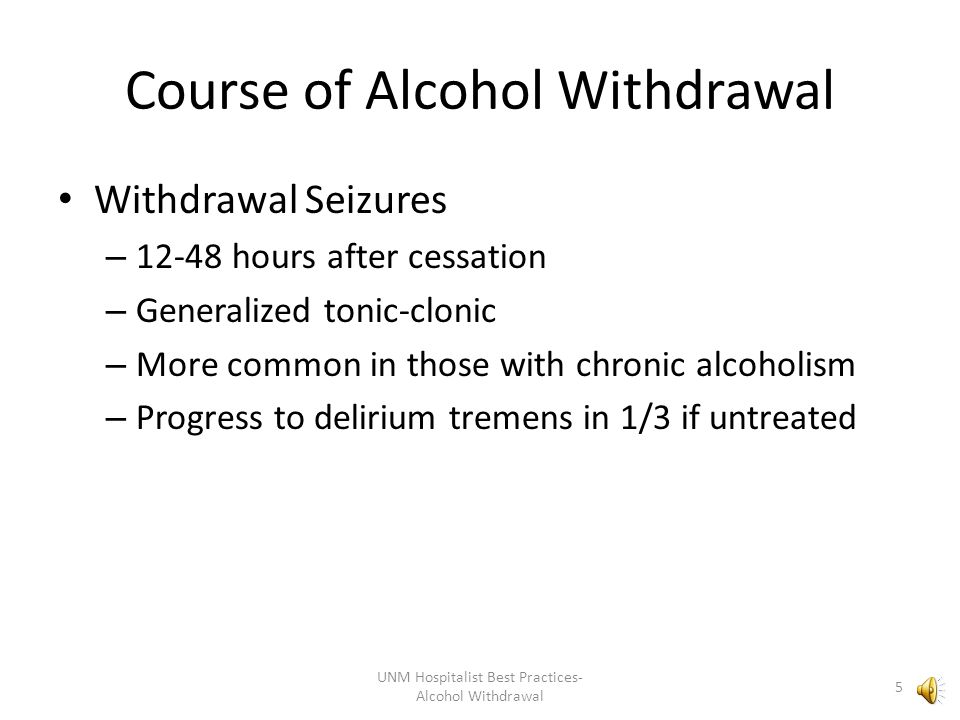 Course of Alcohol Withdrawal Withdrawal Seizures – 12-48 hours after cessation – Generalized tonic-clonic – More common in those with chronic alcoholism – Progress to delirium tremens in 1/3 if untreated UNM Hospitalist Best Practices- Alcohol Withdrawal 5