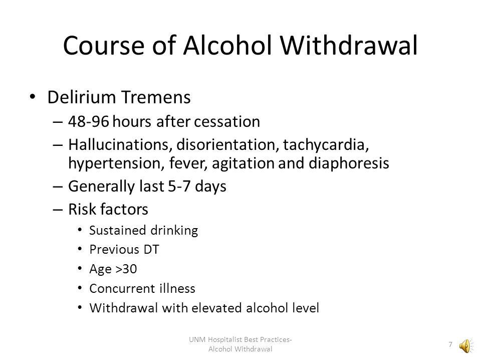 Course of Alcohol Withdrawal Delirium Tremens – 48-96 hours after cessation – Hallucinations, disorientation, tachycardia, hypertension, fever, agitation and diaphoresis – Generally last 5-7 days – Risk factors Sustained drinking Previous DT Age >30 Concurrent illness Withdrawal with elevated alcohol level UNM Hospitalist Best Practices- Alcohol Withdrawal 7
