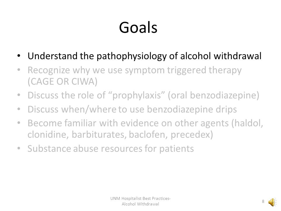 Goals Understand the pathophysiology of alcohol withdrawal Recognize why we use symptom triggered therapy (CAGE OR CIWA) Discuss the role of prophylaxis (oral benzodiazepine) Discuss when/where to use benzodiazepine drips Become familiar with evidence on other agents (haldol, clonidine, barbiturates, baclofen, precedex) Substance abuse resources for patients 8 UNM Hospitalist Best Practices- Alcohol Withdrawal