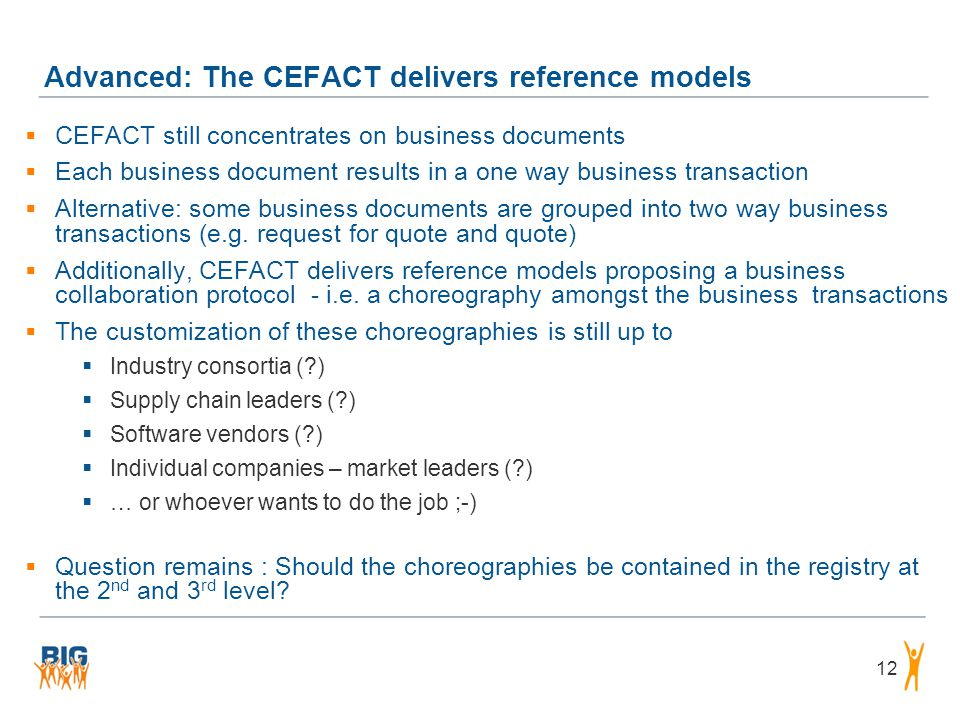 Advanced: The CEFACT delivers reference models 12  CEFACT still concentrates on business documents  Each business document results in a one way busi