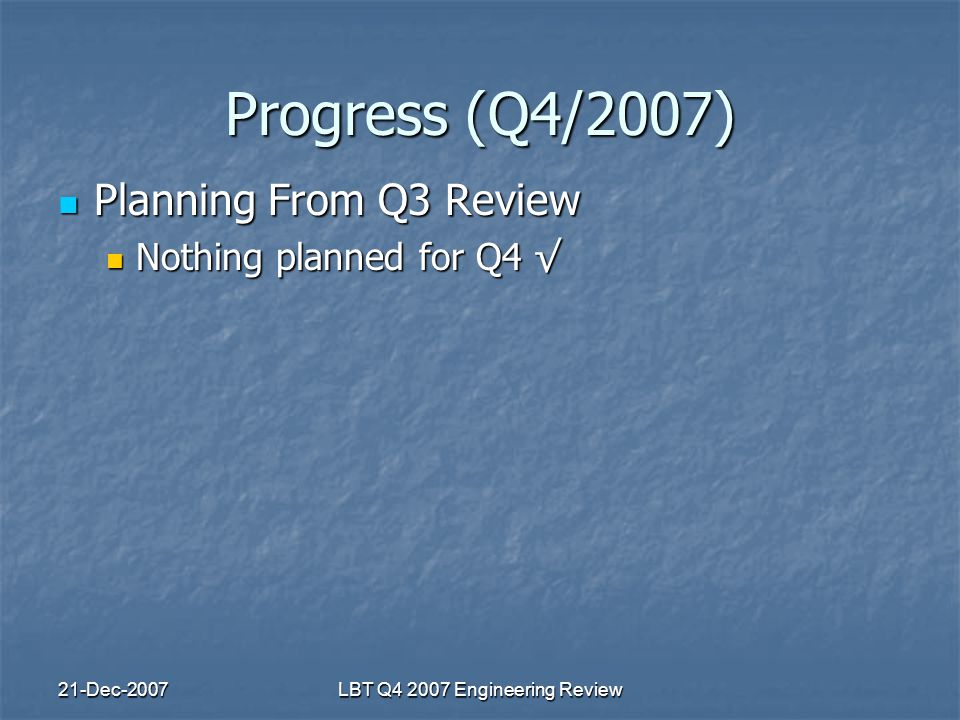 21-Dec-2007LBT Q4 2007 Engineering Review Progress (Q4/2007) Planning From Q3 Review Planning From Q3 Review Nothing planned for Q4 √ Nothing planned for Q4 √