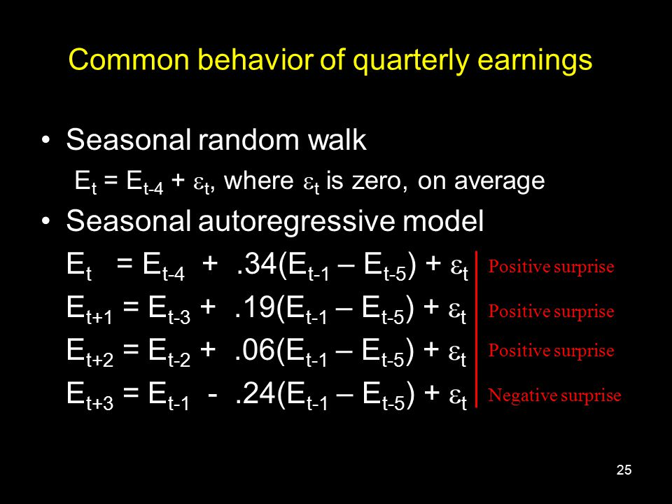 25 Common behavior of quarterly earnings Seasonal random walk E t = E t-4 +  t, where  t is zero, on average Seasonal autoregressive model E t = E t