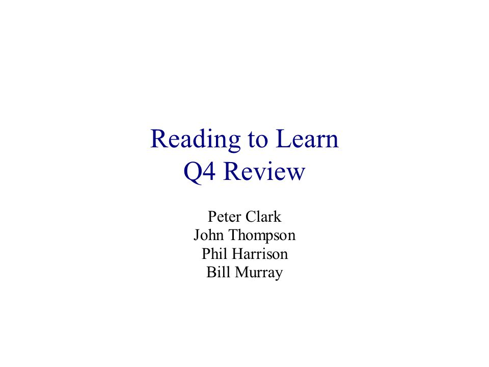 Reading to Learn Q4 Review Peter Clark John Thompson Phil Harrison Bill Murray