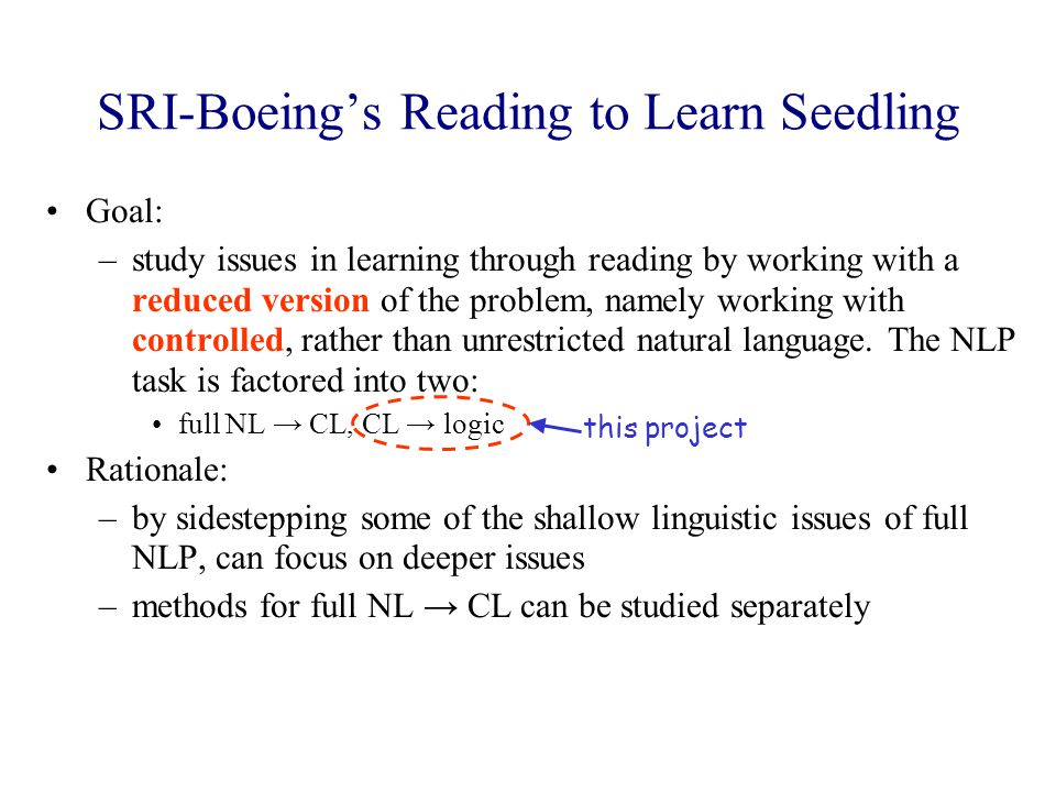 SRI-Boeing's Reading to Learn Seedling Goal: –study issues in learning through reading by working with a reduced version of the problem, namely working with controlled, rather than unrestricted natural language.