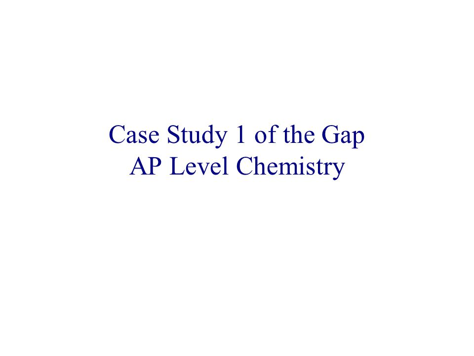 Case Study 1 of the Gap AP Level Chemistry