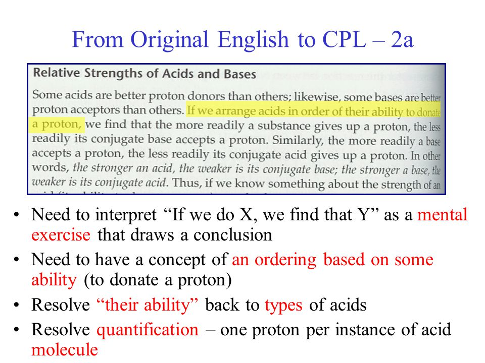 From Original English to CPL – 2a Need to interpret If we do X, we find that Y as a mental exercise that draws a conclusion Need to have a concept of an ordering based on some ability (to donate a proton) Resolve their ability back to types of acids Resolve quantification – one proton per instance of acid molecule