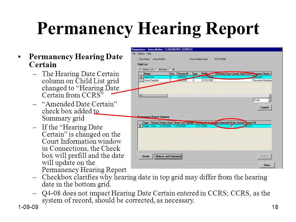 1-09-0918 Permanency Hearing Report Permanency Hearing Date Certain –The Hearing Date Certain column on Child List grid changed to Hearing Date Certain from CCRS – Amended Date Certain check box added to Summary grid –If the Hearing Date Certain is changed on the Court Information window in Connections, the Check box will prefill and the date will update on the Permanency Hearing Report –Checkbox clarifies why hearing date in top grid may differ from the hearing date in the bottom grid.