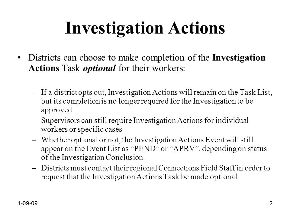 1-09-092 Investigation Actions Districts can choose to make completion of the Investigation Actions Task optional for their workers: –If a district opts out, Investigation Actions will remain on the Task List, but its completion is no longer required for the Investigation to be approved –Supervisors can still require Investigation Actions for individual workers or specific cases –Whether optional or not, the Investigation Actions Event will still appear on the Event List as PEND or APRV , depending on status of the Investigation Conclusion –Districts must contact their regional Connections Field Staff in order to request that the Investigation Actions Task be made optional.