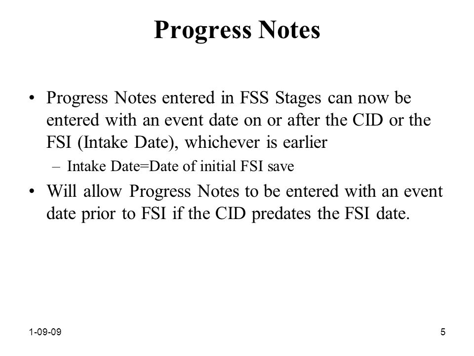 1-09-095 Progress Notes Progress Notes entered in FSS Stages can now be entered with an event date on or after the CID or the FSI (Intake Date), whichever is earlier –Intake Date=Date of initial FSI save Will allow Progress Notes to be entered with an event date prior to FSI if the CID predates the FSI date.