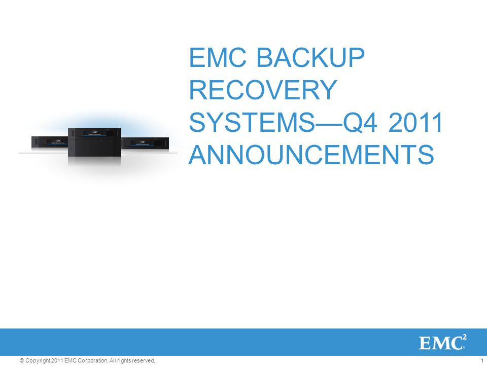 1© Copyright 2011 EMC Corporation. All rights reserved. EMC BACKUP RECOVERY SYSTEMS—Q4 2011 ANNOUNCEMENTS