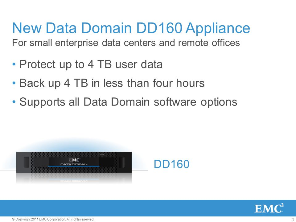 3© Copyright 2011 EMC Corporation. All rights reserved. New Data Domain DD160 Appliance For small enterprise data centers and remote offices Protect u