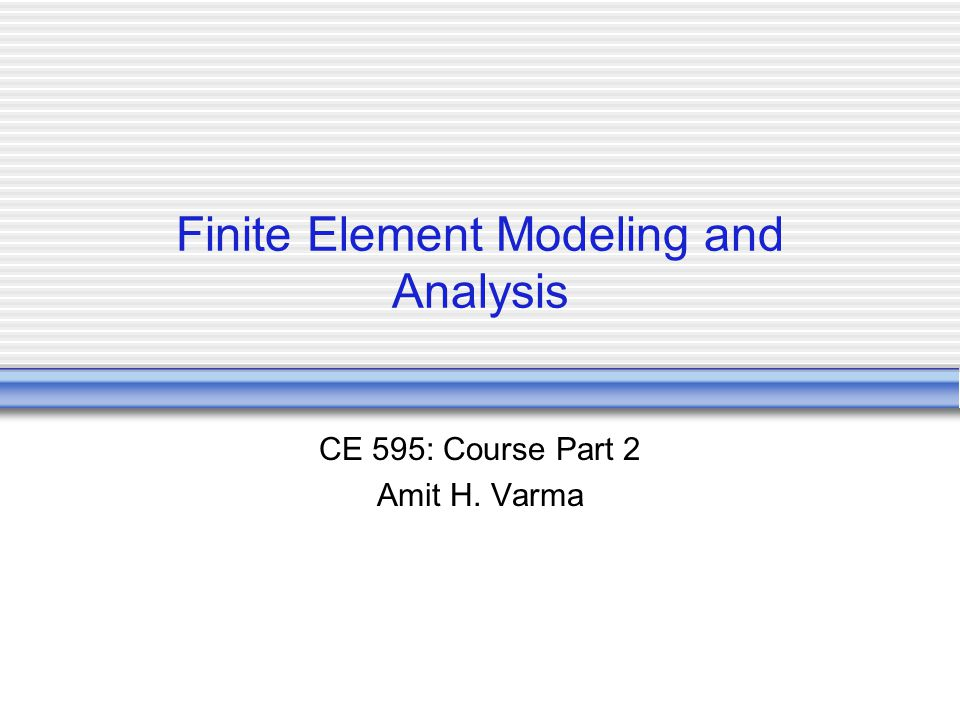 Finite Element Modeling and Analysis CE 595: Course Part 2 Amit H. Varma