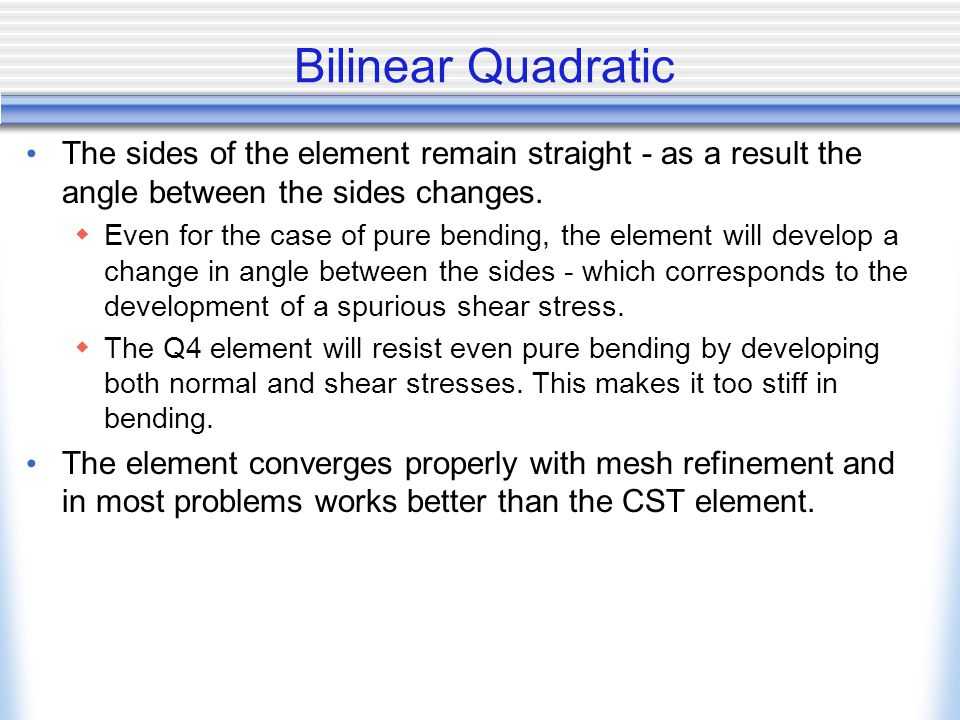 Bilinear Quadratic The sides of the element remain straight - as a result the angle between the sides changes.  Even for the case of pure bending, th