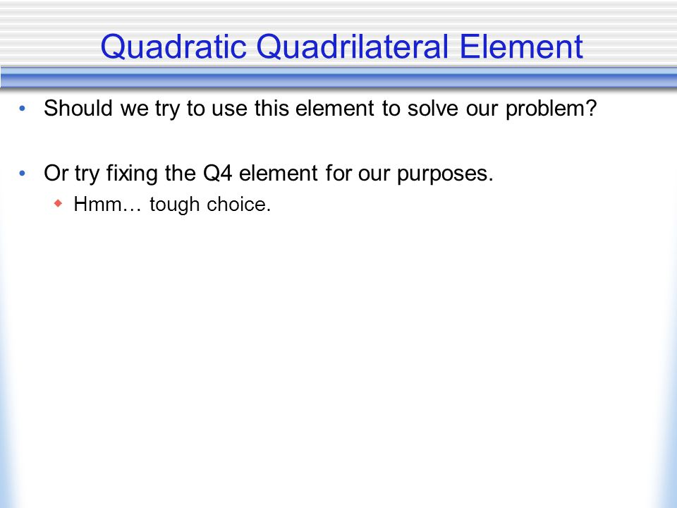 Quadratic Quadrilateral Element Should we try to use this element to solve our problem? Or try fixing the Q4 element for our purposes.  Hmm… tough ch