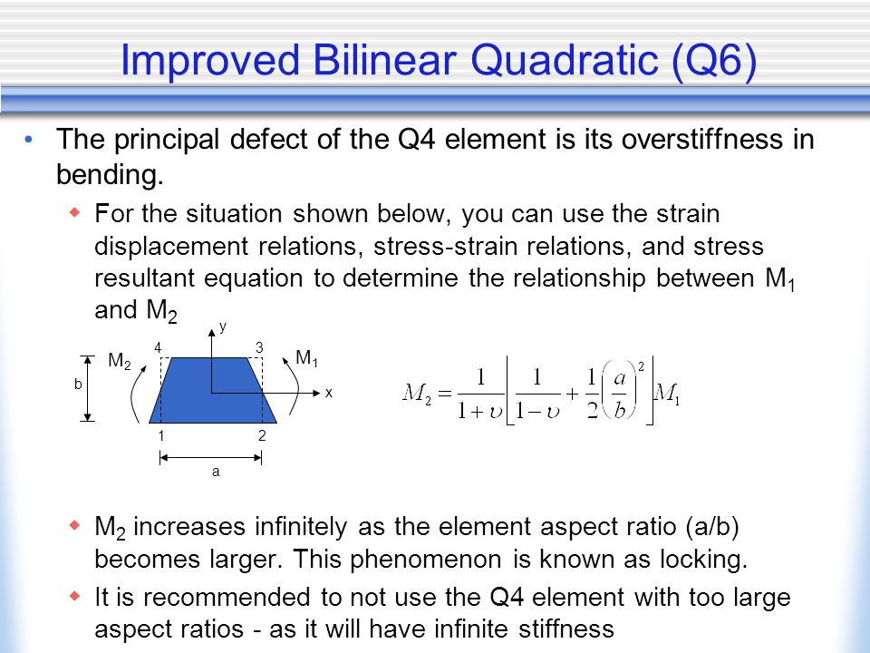 Improved Bilinear Quadratic (Q6) The principal defect of the Q4 element is its overstiffness in bending.  For the situation shown below, you can use