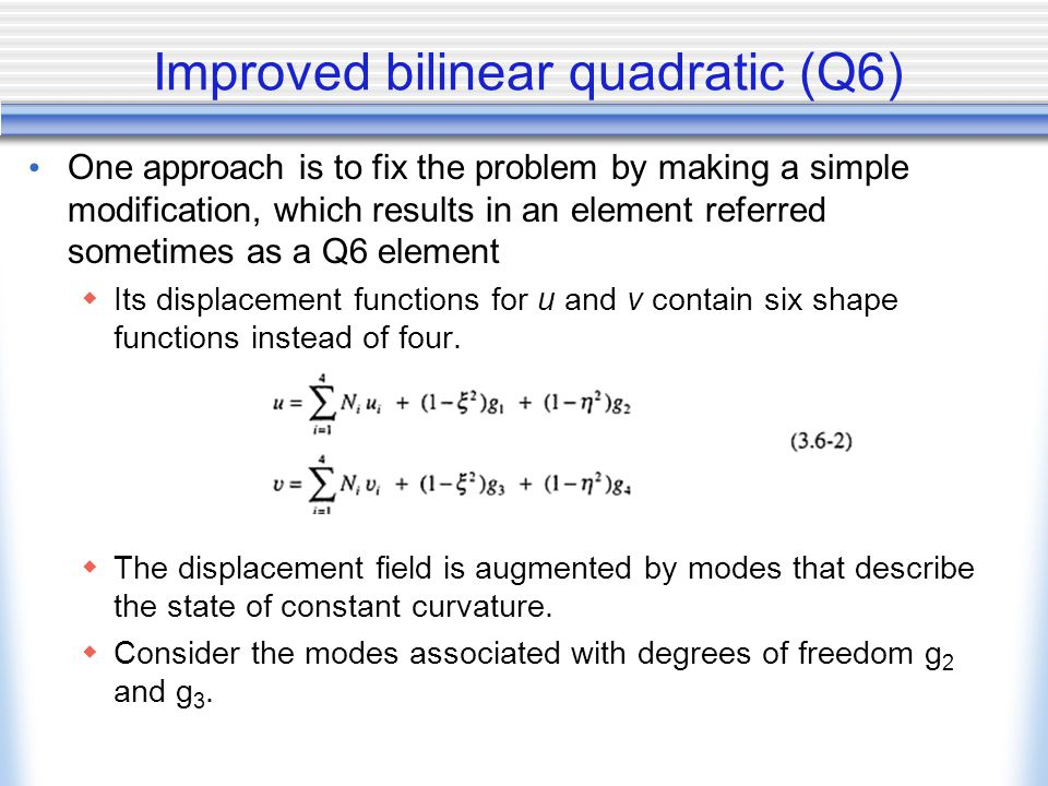Improved bilinear quadratic (Q6) One approach is to fix the problem by making a simple modification, which results in an element referred sometimes as a Q6 element  Its displacement functions for u and v contain six shape functions instead of four.