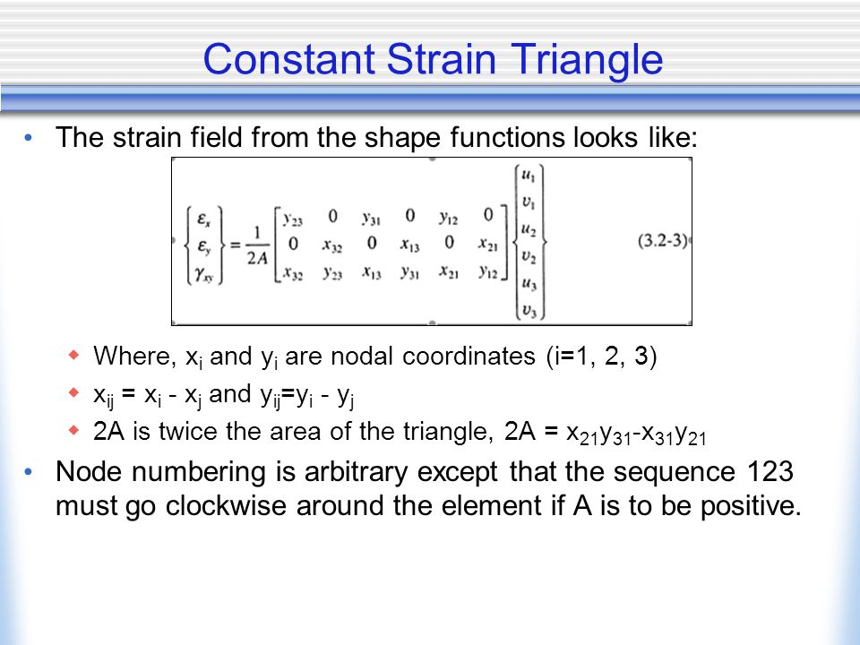 Constant Strain Triangle The strain field from the shape functions looks like:  Where, x i and y i are nodal coordinates (i=1, 2, 3)  x ij = x i - x