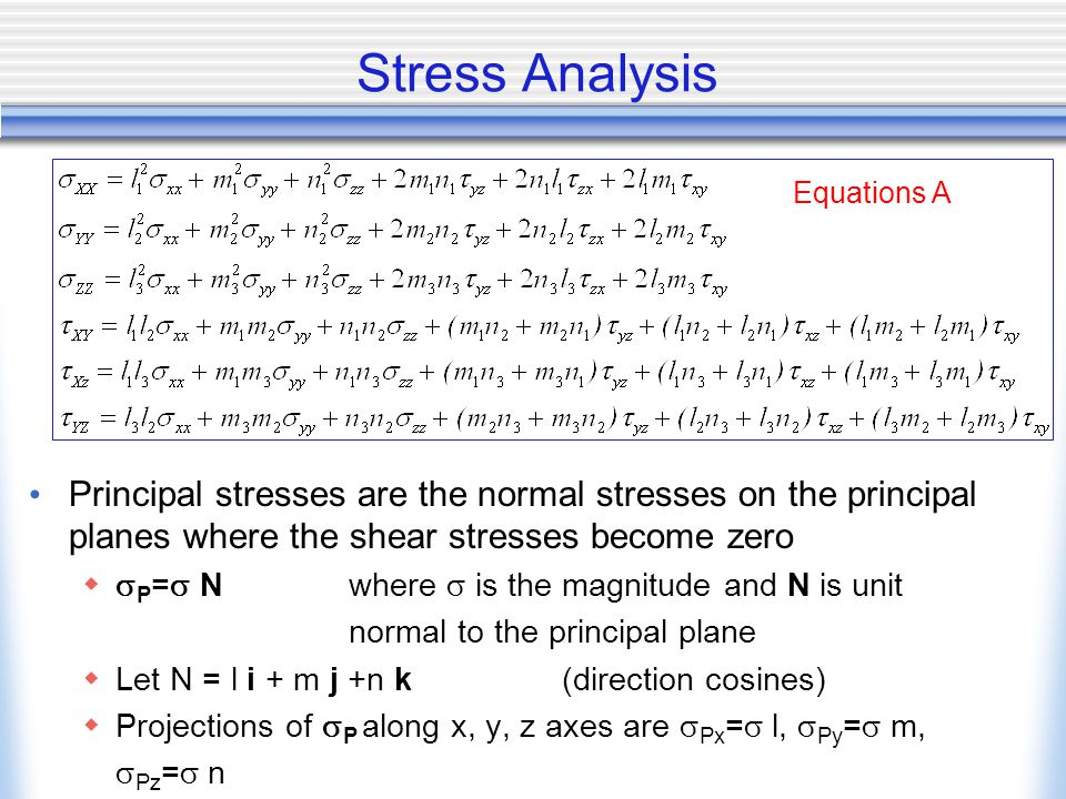 Stress Analysis Principal stresses are the normal stresses on the principal planes where the shear stresses become zero   P =  Nwhere  is the magnitude and N is unit normal to the principal plane  Let N = l i + m j +n k(direction cosines)  Projections of  P along x, y, z axes are  Px =  l,  Py =  m,  Pz =  n Equations A