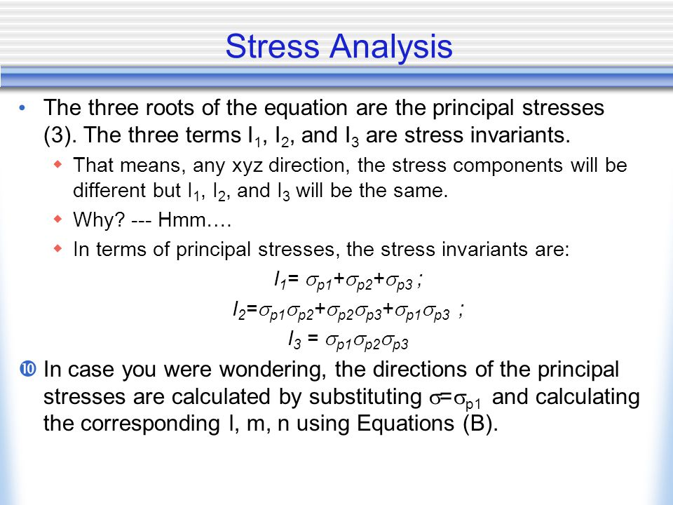 Stress Analysis The three roots of the equation are the principal stresses (3). The three terms I 1, I 2, and I 3 are stress invariants.  That means,