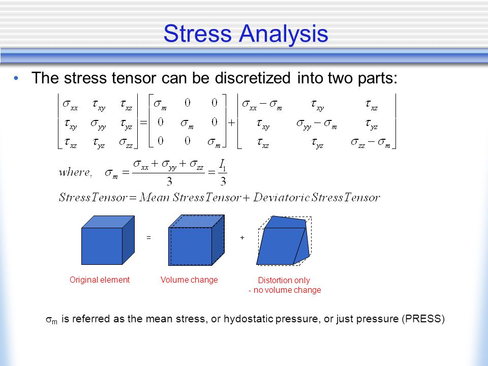 Stress Analysis The stress tensor can be discretized into two parts: =+ Original elementVolume change Distortion only - no volume change  m is referred as the mean stress, or hydostatic pressure, or just pressure (PRESS)