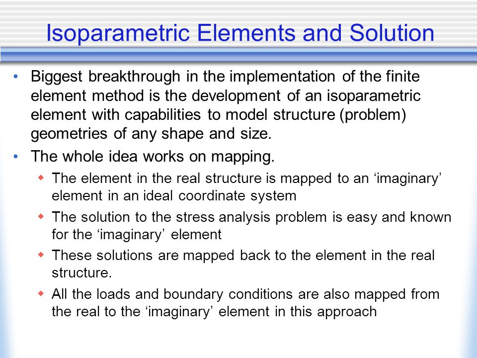 Isoparametric Elements and Solution Biggest breakthrough in the implementation of the finite element method is the development of an isoparametric element with capabilities to model structure (problem) geometries of any shape and size.