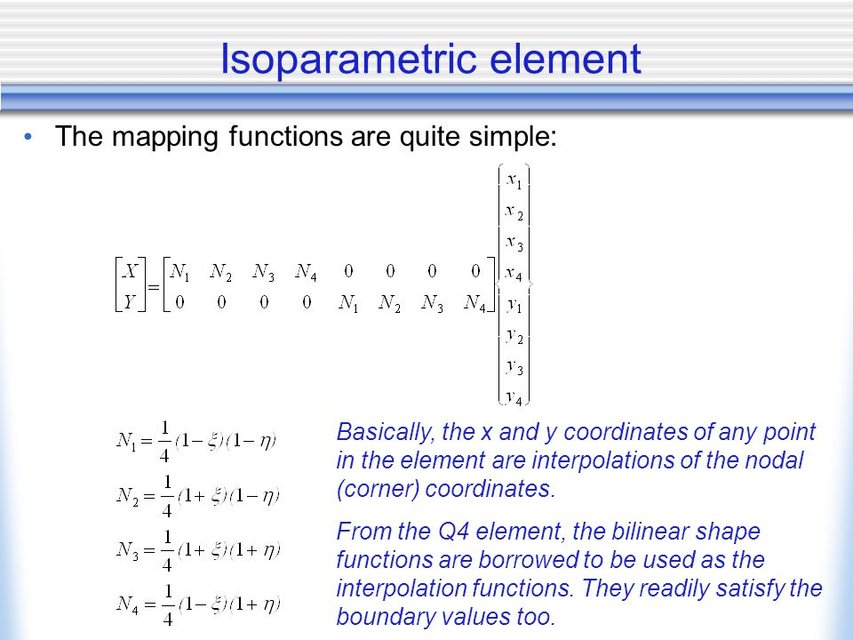 Isoparametric element The mapping functions are quite simple: Basically, the x and y coordinates of any point in the element are interpolations of the nodal (corner) coordinates.
