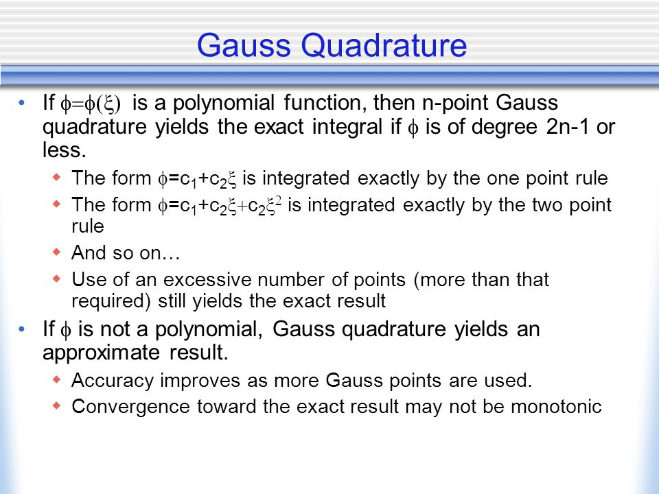 Gauss Quadrature If  is a polynomial function, then n-point Gauss quadrature yields the exact integral if  is of degree 2n-1 or less.  The fo