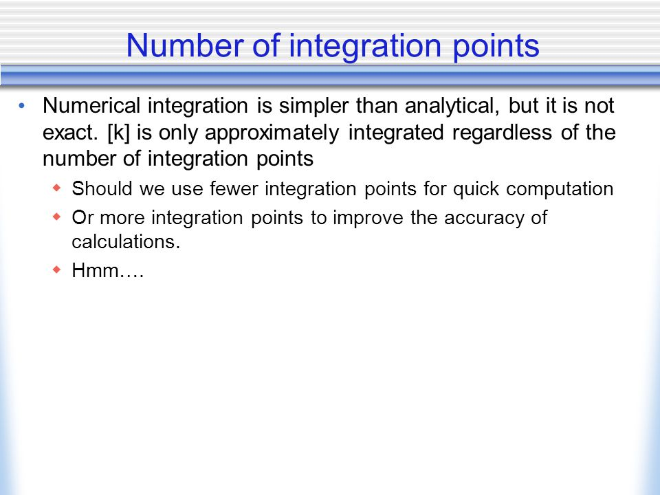 Number of integration points Numerical integration is simpler than analytical, but it is not exact.