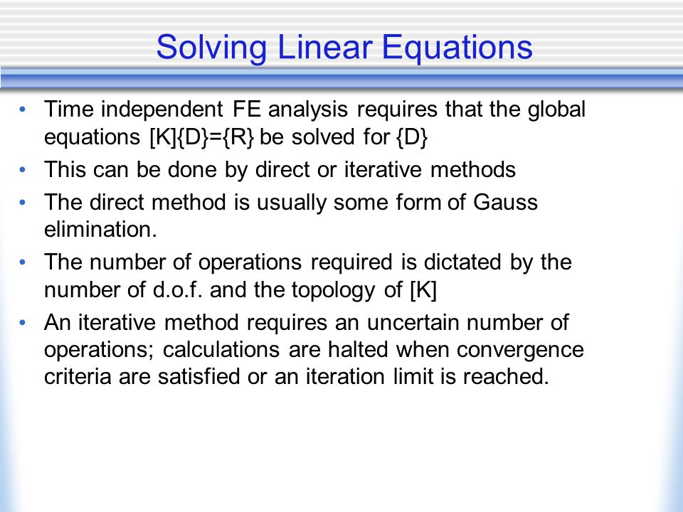 Solving Linear Equations Time independent FE analysis requires that the global equations [K]{D}={R} be solved for {D} This can be done by direct or iterative methods The direct method is usually some form of Gauss elimination.