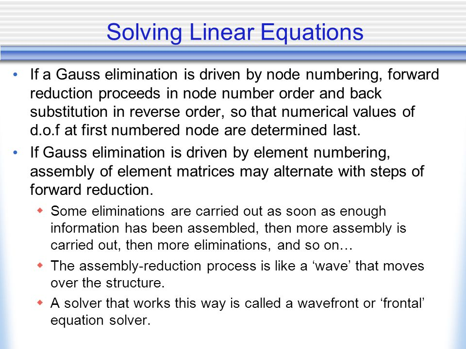 Solving Linear Equations If a Gauss elimination is driven by node numbering, forward reduction proceeds in node number order and back substitution in reverse order, so that numerical values of d.o.f at first numbered node are determined last.