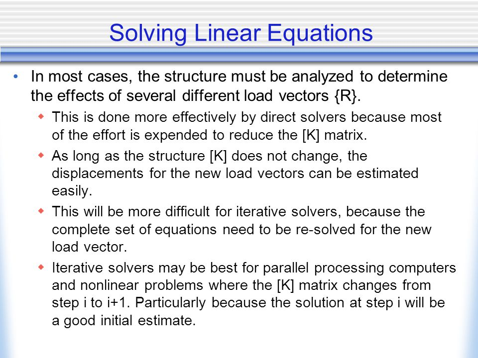 Solving Linear Equations In most cases, the structure must be analyzed to determine the effects of several different load vectors {R}.  This is done