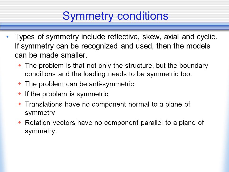 Symmetry conditions Types of symmetry include reflective, skew, axial and cyclic.