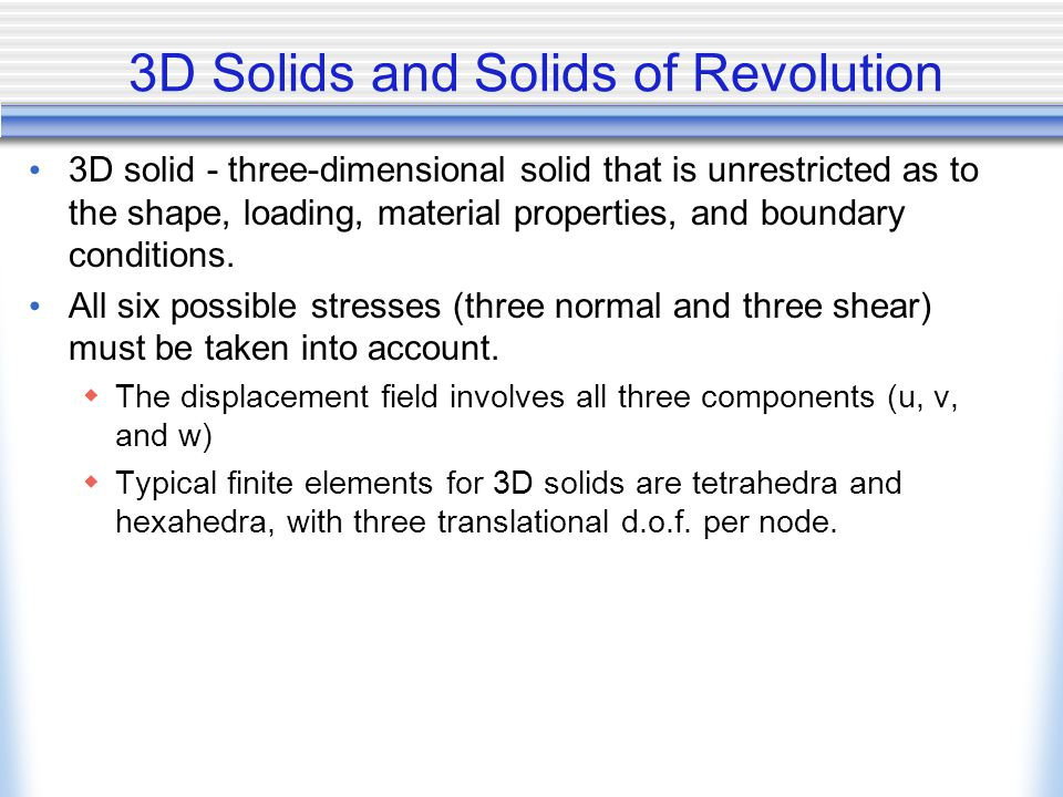 3D Solids and Solids of Revolution 3D solid - three-dimensional solid that is unrestricted as to the shape, loading, material properties, and boundary
