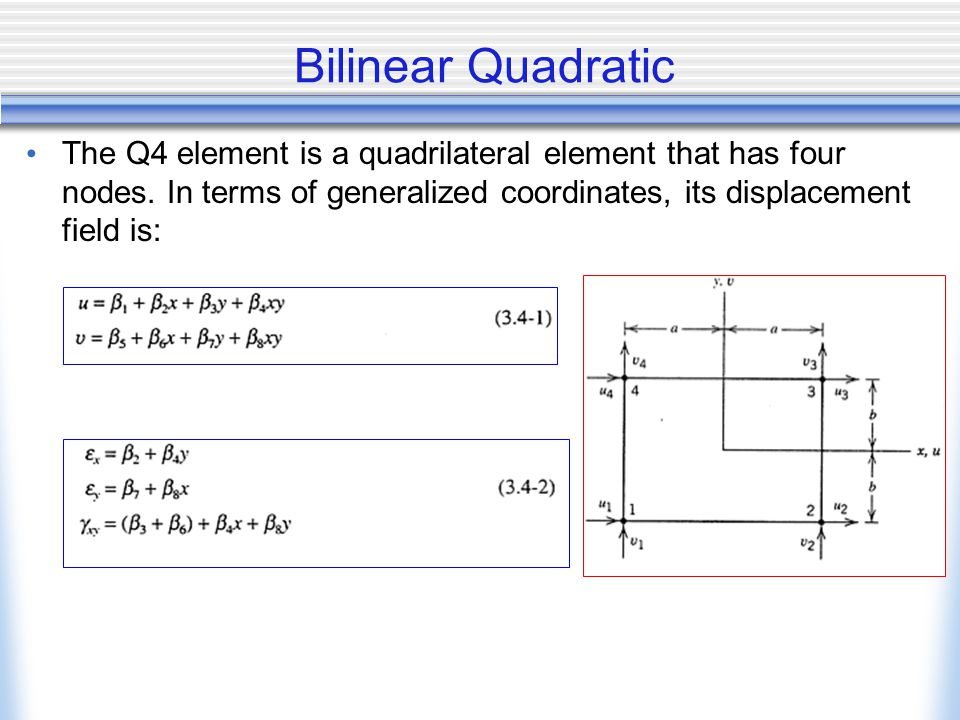 Bilinear Quadratic The Q4 element is a quadrilateral element that has four nodes. In terms of generalized coordinates, its displacement field is: