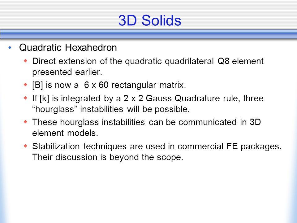 3D Solids Quadratic Hexahedron  Direct extension of the quadratic quadrilateral Q8 element presented earlier.  [B] is now a 6 x 60 rectangular matri