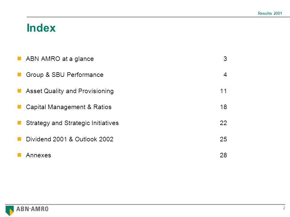 Results Index ABN AMRO at a glance 3 Group & SBU Performance 4 Asset Quality and Provisioning11 Capital Management & Ratios18 Strategy and Strategic Initiatives22 Dividend 2001 & Outlook Annexes28