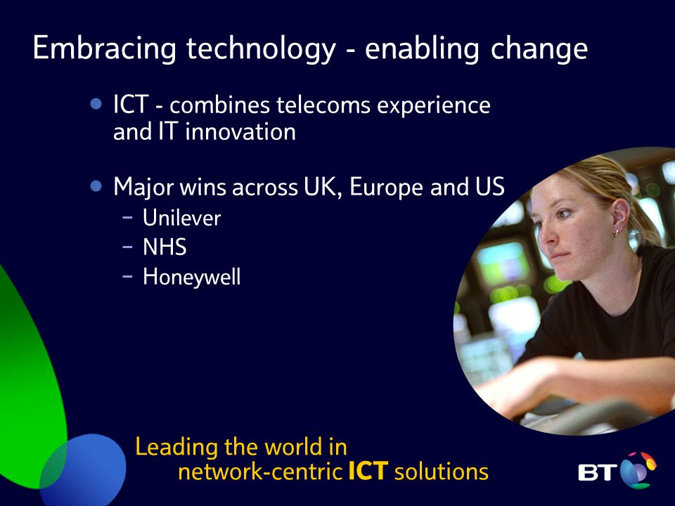 Embracing technology - enabling change ICT - combines telecoms experience and IT innovation Major wins across UK, Europe and US − Unilever − NHS − Hon