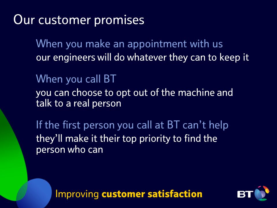 Our customer promises When you make an appointment with us our engineers will do whatever they can to keep it When you call BT you can choose to opt o