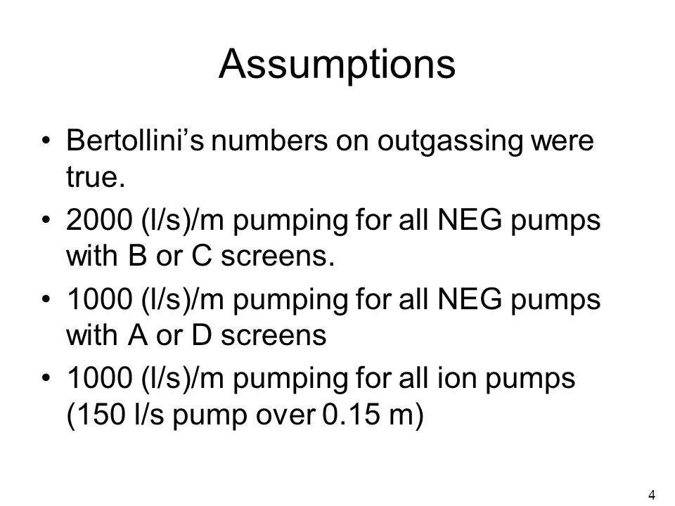 4 Assumptions Bertollini's numbers on outgassing were true. 2000 (l/s)/m pumping for all NEG pumps with B or C screens. 1000 (l/s)/m pumping for all N
