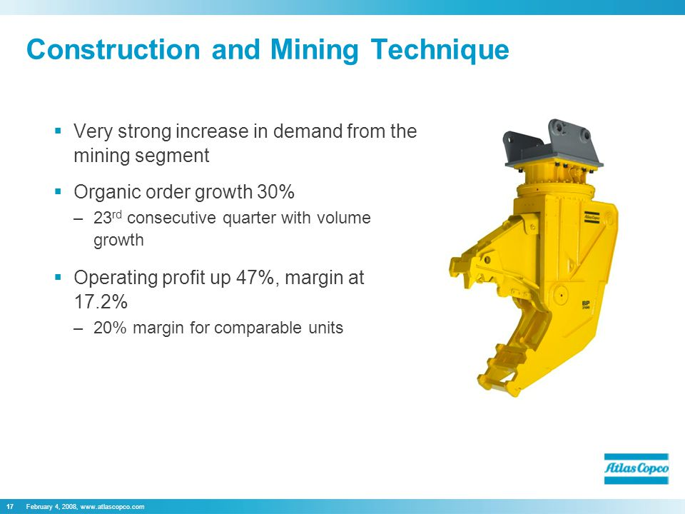 February 4, 2008, www.atlascopco.com17  Very strong increase in demand from the mining segment  Organic order growth 30% –23 rd consecutive quarter with volume growth  Operating profit up 47%, margin at 17.2% –20% margin for comparable units Construction and Mining Technique