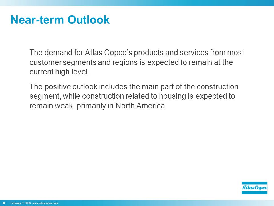 February 4, 2008, www.atlascopco.com32 Near-term Outlook The demand for Atlas Copco's products and services from most customer segments and regions is expected to remain at the current high level.