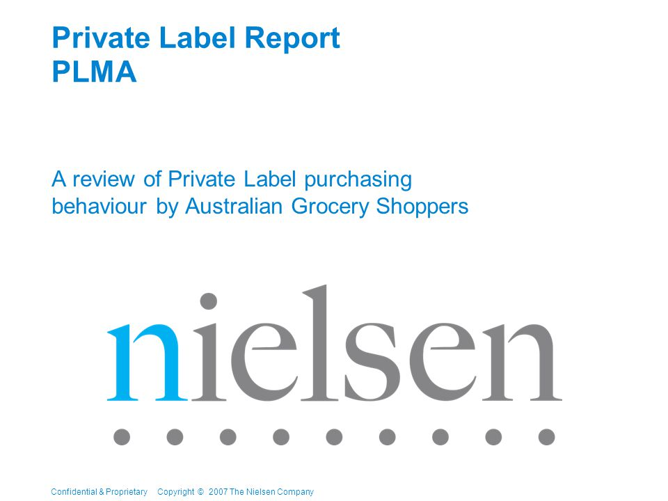 Confidential & Proprietary Copyright © 2007 The Nielsen Company Private Label Report PLMA A review of Private Label purchasing behaviour by Australian Grocery Shoppers