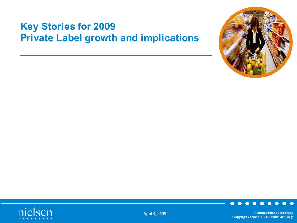 April 3, 2009 Confidential & Proprietary Copyright © 2009 The Nielsen Company Key Stories for 2009 Private Label growth and implications Key Stories for 2009 and 2010 Private Label Growth & Response